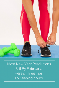 Most New Year Resolutions Fail By February. Here's Three Tips To Keeping Yours!